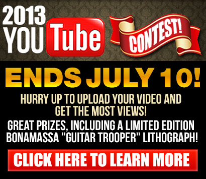 2013 YouTube Contest. Ends July 10! Attention all Bonamassa fans: We want your videos! Great prizes, including a limited edition Bonamassa 'Guitar Trooper' lithograph! Click Here to Learn More